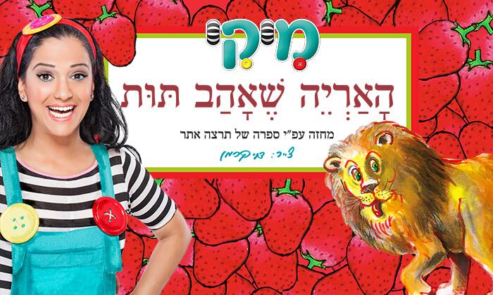 2 כרטיס להצגה 'האריה שאהב תות' עם מיקי